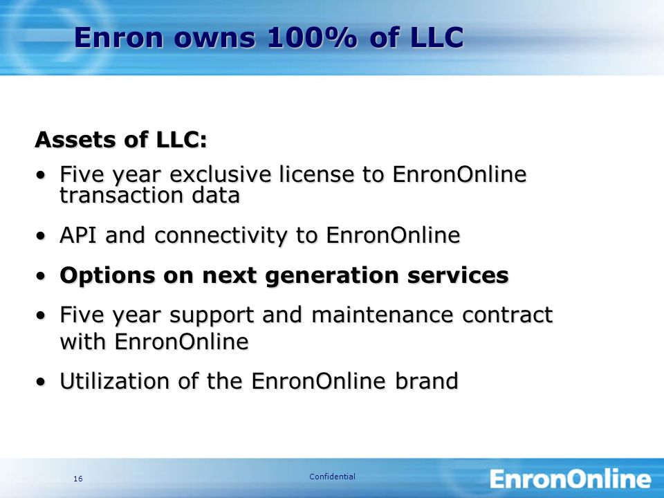 Confidential 16 Assets of LLC: Five year exclusive license to EnronOnline transaction dataFive year exclusive license to EnronOnline transaction data API and connectivity to EnronOnlineAPI and connectivity to EnronOnline Options on next generation servicesOptions on next generation services Five year support and maintenance contract with EnronOnlineFive year support and maintenance contract with EnronOnline Utilization of the EnronOnline brandUtilization of the EnronOnline brand Enron owns 100% of LLC