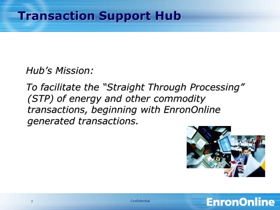 Confidential 7 Transaction Support Hub Transaction Support Hub Hubs Mission: To facilitate the Straight Through Processing (STP) of energy and other commodity transactions, beginning with EnronOnline generated transactions.