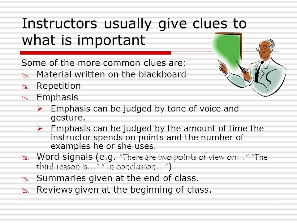 Instructors usually give clues to what is important Some of the more common clues are: Material written on the blackboard Repetition Emphasis Emphasis