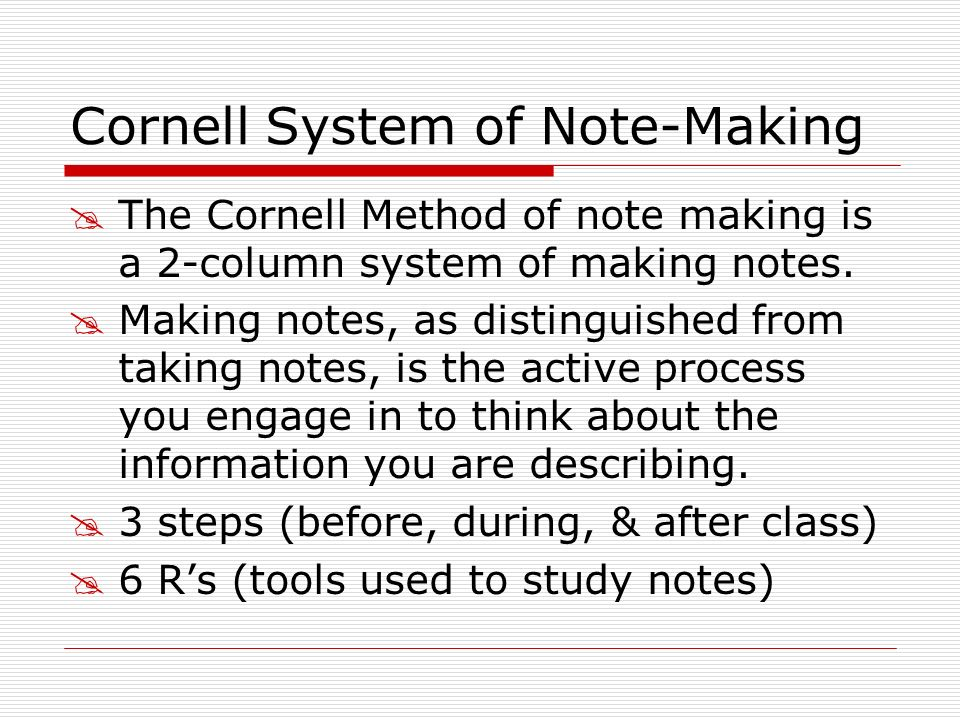 Cornell System of Note-Making The Cornell Method of note making is a 2-column system of making notes. Making notes, as distinguished from taking notes
