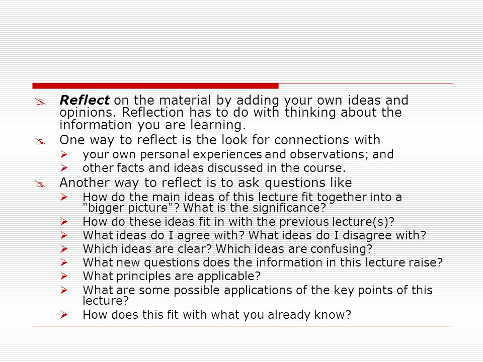 Reflect on the material by adding your own ideas and opinions. Reflection has to do with thinking about the information you are learning. One way to r