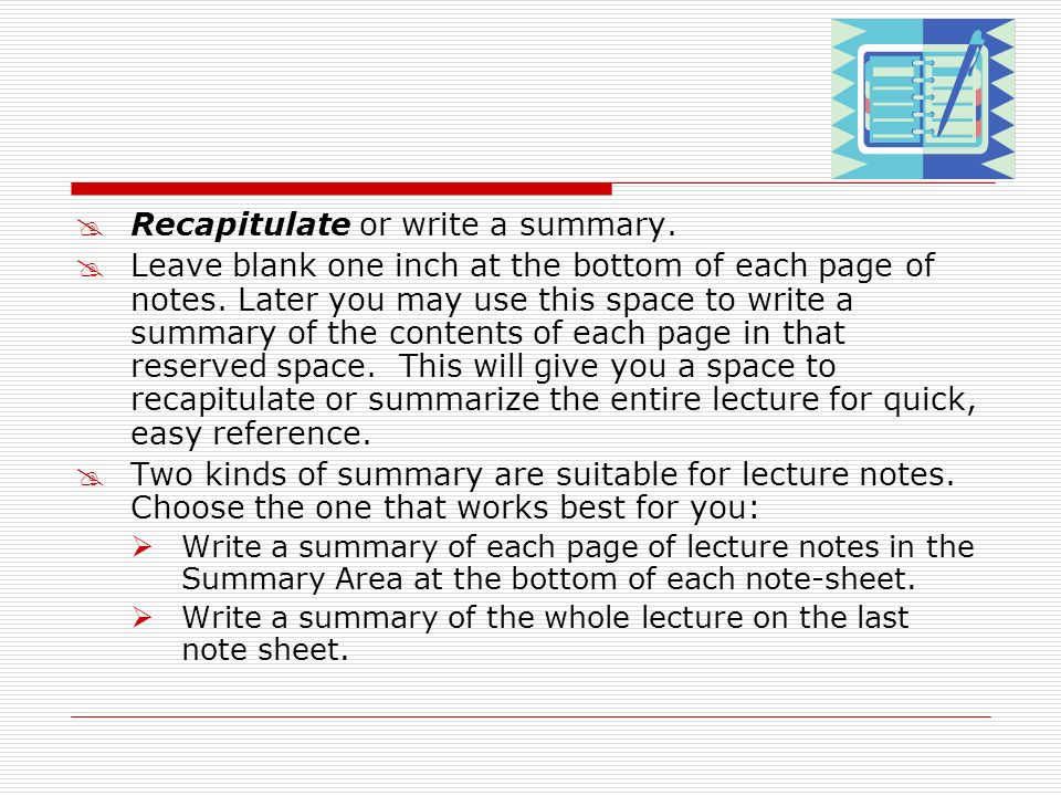 Recapitulate or write a summary. Leave blank one inch at the bottom of each page of notes. Later you may use this space to write a summary of the cont