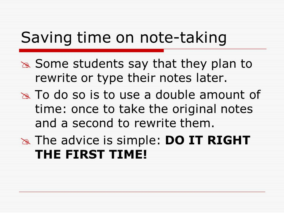 Saving time on note-taking Some students say that they plan to rewrite or type their notes later. To do so is to use a double amount of time: once to