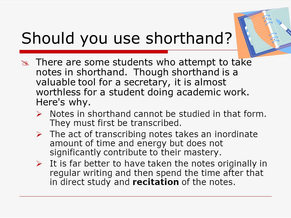 Should you use shorthand? There are some students who attempt to take notes in shorthand. Though shorthand is a valuable tool for a secretary, it is a