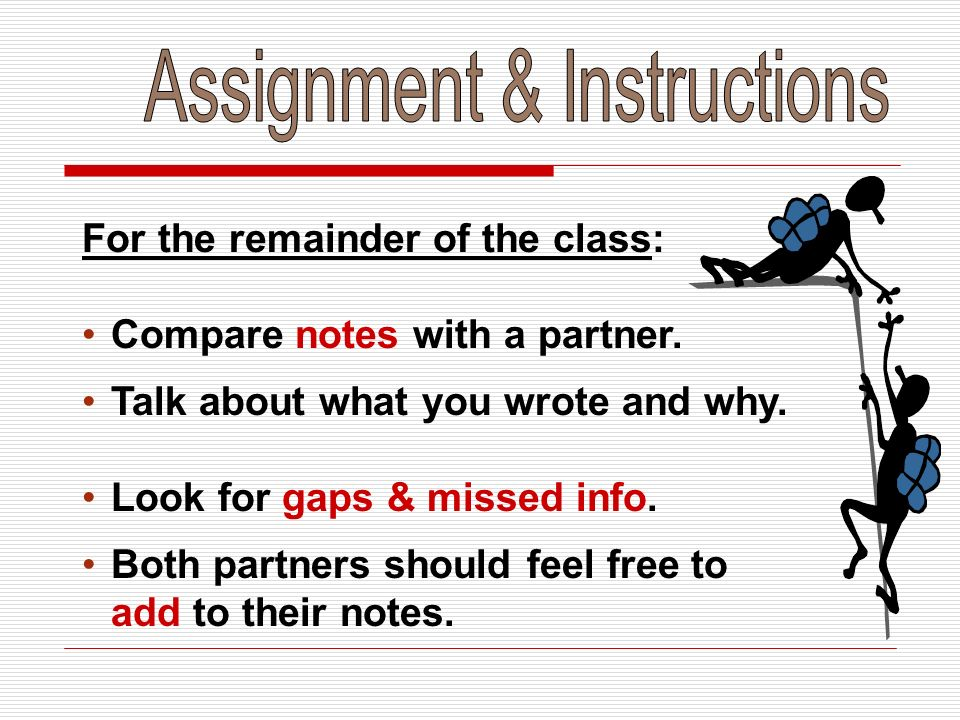 For the remainder of the class: Compare notes with a partner. Talk about what you wrote and why. Look for gaps & missed info. Both partners should fee