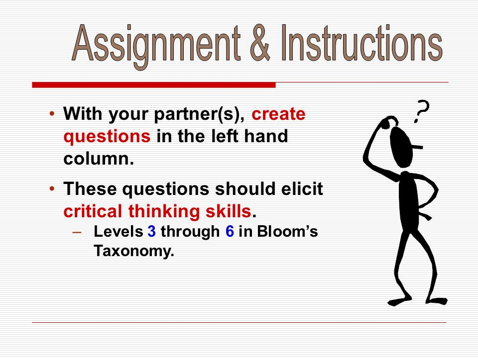 With your partner(s), create questions in the left hand column. These questions should elicit critical thinking skills. –Levels 3 through 6 in Blooms