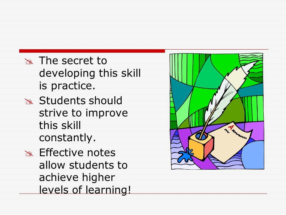 The secret to developing this skill is practice. Students should strive to improve this skill constantly. Effective notes allow students to achieve hi