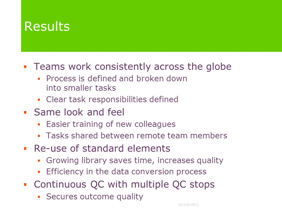 10-Oct-2011 Results Teams work consistently across the globe Process is defined and broken down into smaller tasks Clear task responsibilities defined