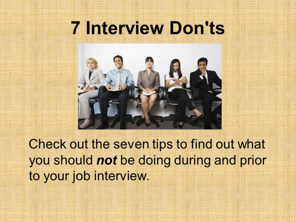 7 Interview Don ts Check out the seven tips to find out what you should not be doing during and prior to your job interview.