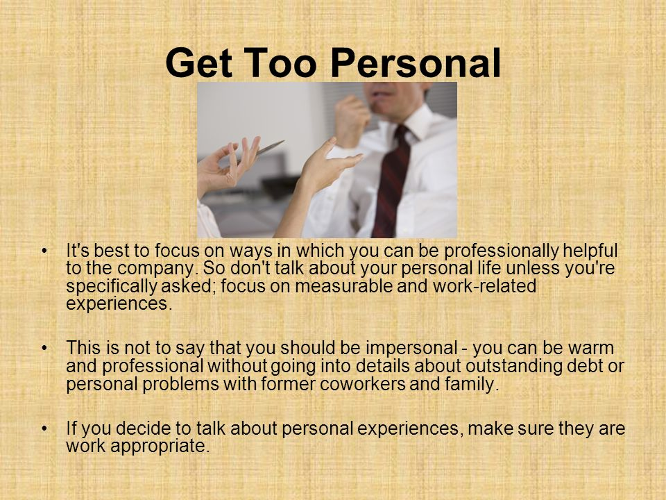 Get Too Personal It s best to focus on ways in which you can be professionally helpful to the company.