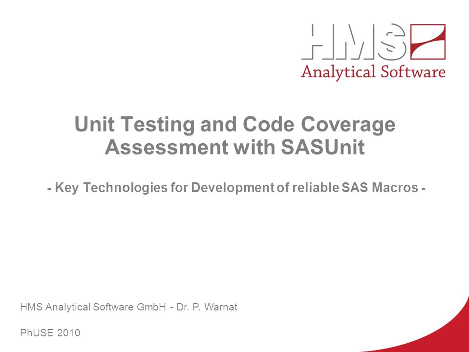 HMS Unit Testing and Code Coverage Assessment with SASUnit - Key Technologies for Development of reliable SAS Macros - HMS Analytical Software GmbH -