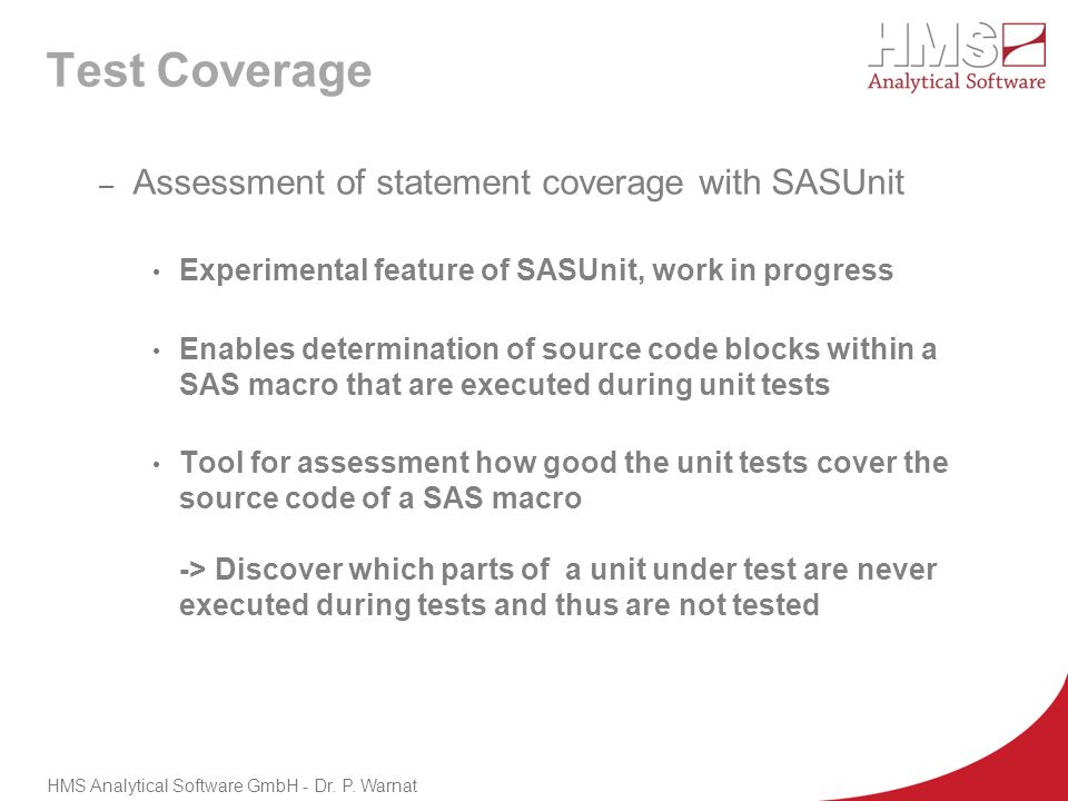 Test Coverage – Assessment of statement coverage with SASUnit Experimental feature of SASUnit, work in progress Enables determination of source code b