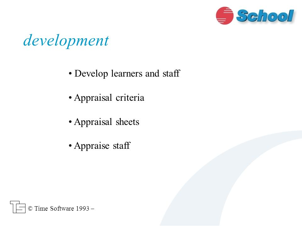 Develop learners and staff Appraisal criteria Appraisal sheets Appraise staff development © Time Software 1993 –
