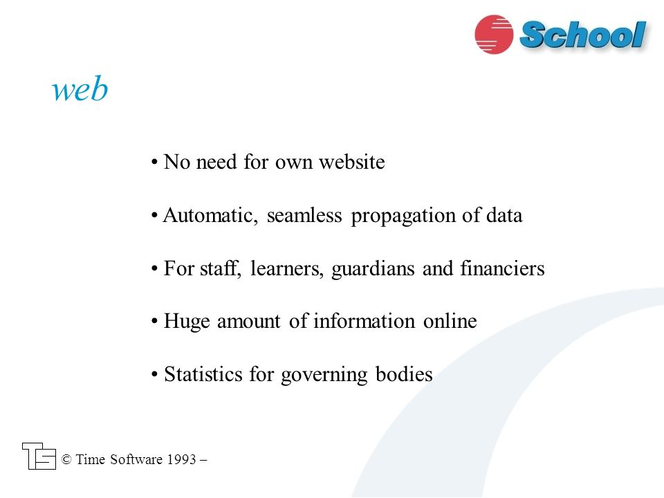 No need for own website Automatic, seamless propagation of data For staff, learners, guardians and financiers Huge amount of information online Statistics for governing bodies web © Time Software 1993 –