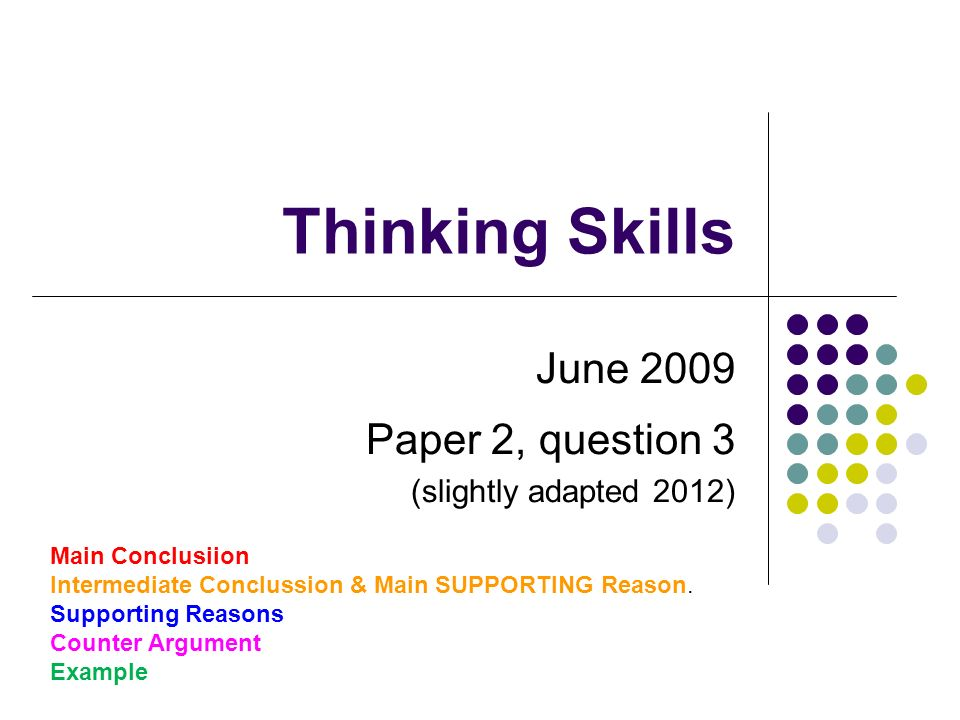 Thinking Skills June 2009 Paper 2, question 3 (slightly adapted 2012) Main Conclusiion Intermediate Conclussion & Main SUPPORTING Reason.