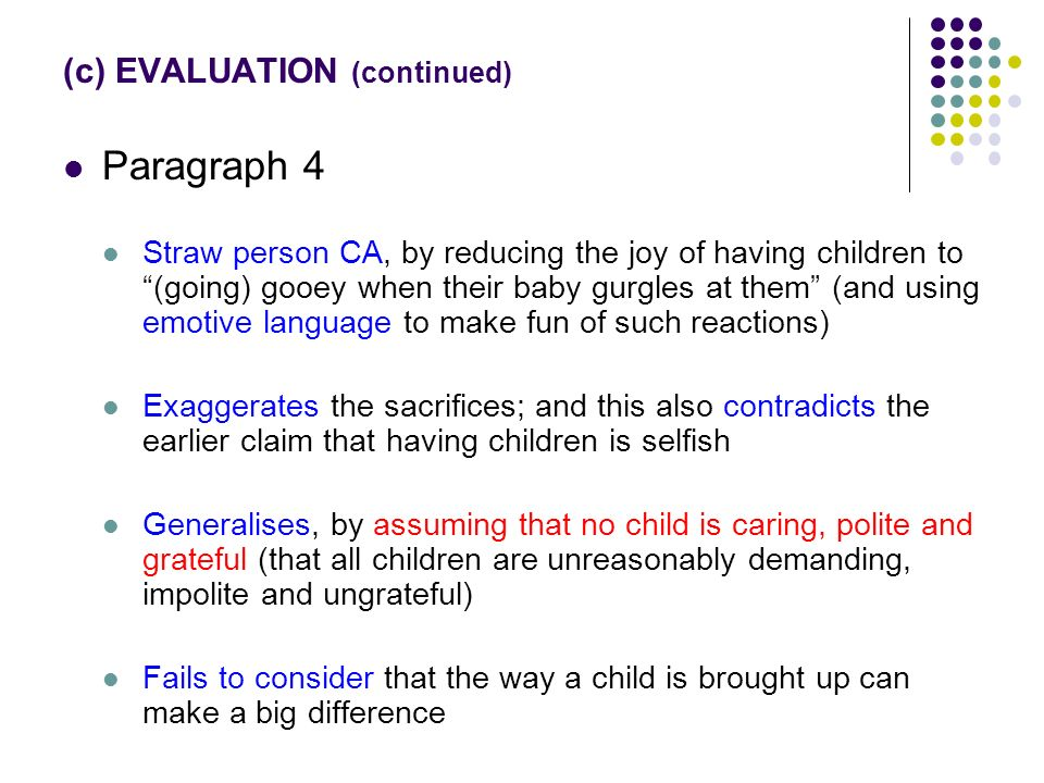 (c) EVALUATION (continued) Paragraph 4 Straw person CA, by reducing the joy of having children to (going) gooey when their baby gurgles at them (and using emotive language to make fun of such reactions) Exaggerates the sacrifices; and this also contradicts the earlier claim that having children is selfish Generalises, by assuming that no child is caring, polite and grateful (that all children are unreasonably demanding, impolite and ungrateful) Fails to consider that the way a child is brought up can make a big difference
