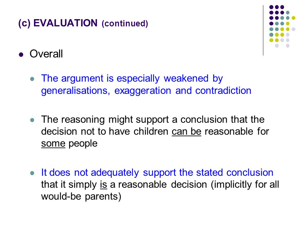 (c) EVALUATION (continued) Overall The argument is especially weakened by generalisations, exaggeration and contradiction The reasoning might support a conclusion that the decision not to have children can be reasonable for some people It does not adequately support the stated conclusion that it simply is a reasonable decision (implicitly for all would-be parents)