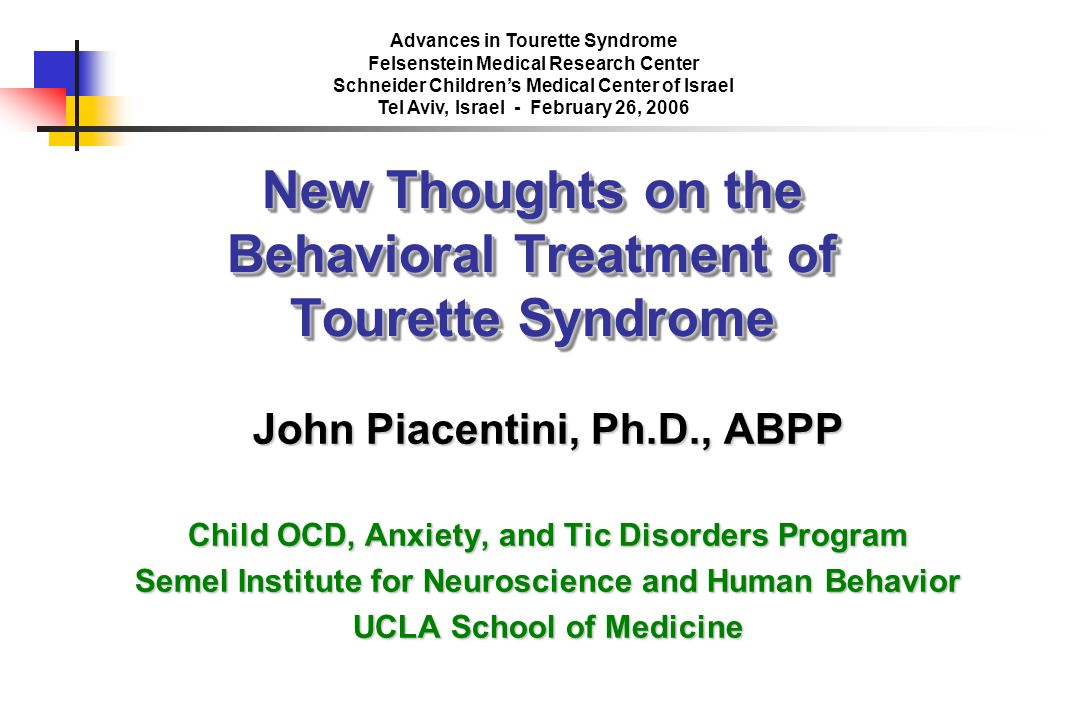 New Thoughts on the Behavioral Treatment of Tourette Syndrome John Piacentini, Ph.D., ABPP Child OCD, Anxiety, and Tic Disorders Program Semel Institu