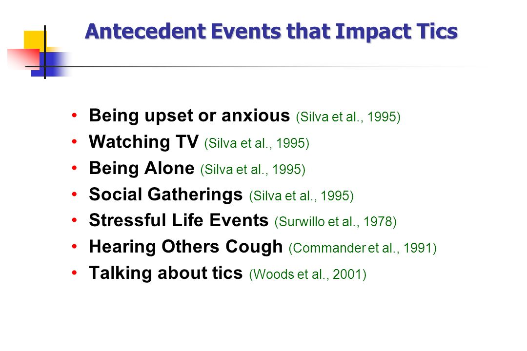Antecedent Events that Impact Tics Being upset or anxious (Silva et al., 1995) Watching TV (Silva et al., 1995) Being Alone (Silva et al., 1995) Socia