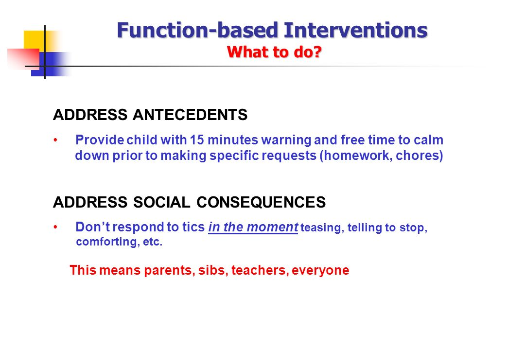 ADDRESS ANTECEDENTS Provide child with 15 minutes warning and free time to calm down prior to making specific requests (homework, chores) ADDRESS SOCI