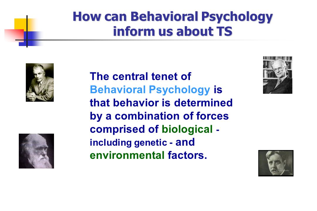 How can Behavioral Psychology inform us about TS The central tenet of Behavioral Psychology is that behavior is determined by a combination of forces