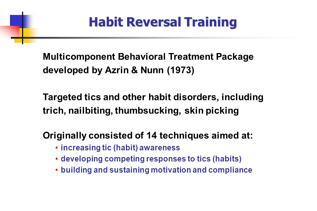 Habit Reversal Training Multicomponent Behavioral Treatment Package developed by Azrin & Nunn (1973) Targeted tics and other habit disorders, includin