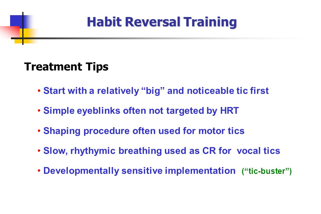 Start with a relatively big and noticeable tic first Simple eyeblinks often not targeted by HRT Shaping procedure often used for motor tics Slow, rhyt