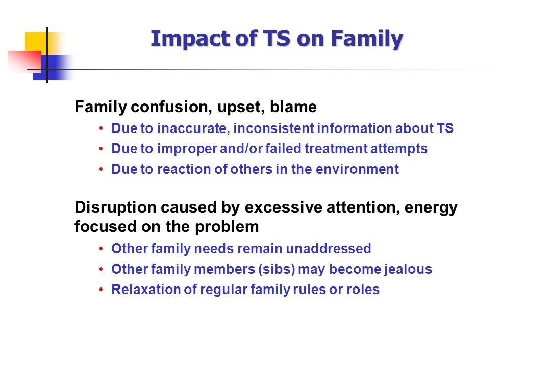 Family confusion, upset, blame Due to inaccurate, inconsistent information about TS Due to improper and/or failed treatment attempts Due to reaction o