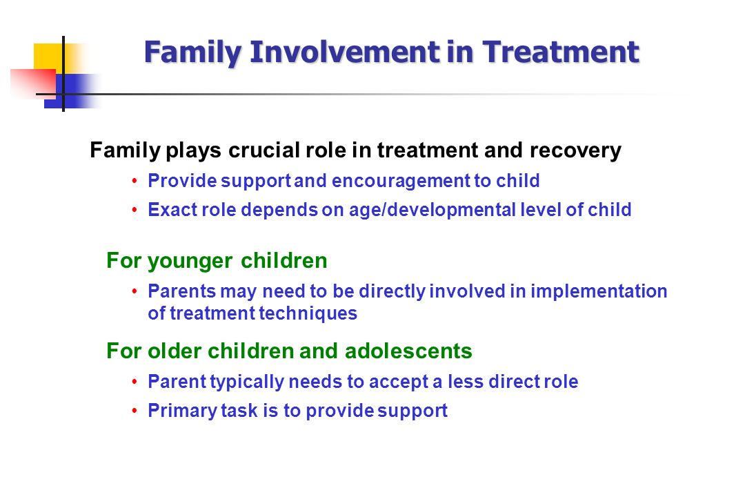Family plays crucial role in treatment and recovery Provide support and encouragement to child Exact role depends on age/developmental level of child