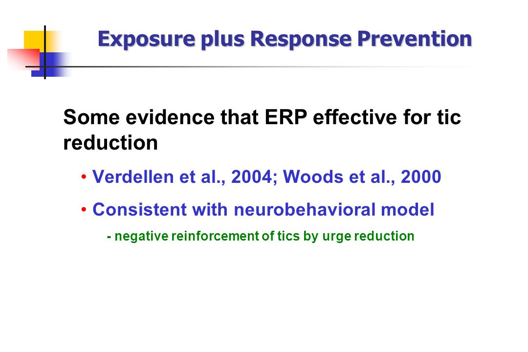Exposure plus Response Prevention Some evidence that ERP effective for tic reduction Verdellen et al., 2004; Woods et al., 2000 Consistent with neurob