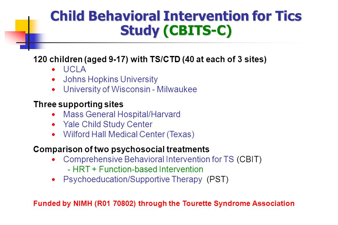 Child Behavioral Intervention for Tics Study (CBITS-C) 120 children (aged 9-17) with TS/CTD (40 at each of 3 sites) UCLA Johns Hopkins University Univ