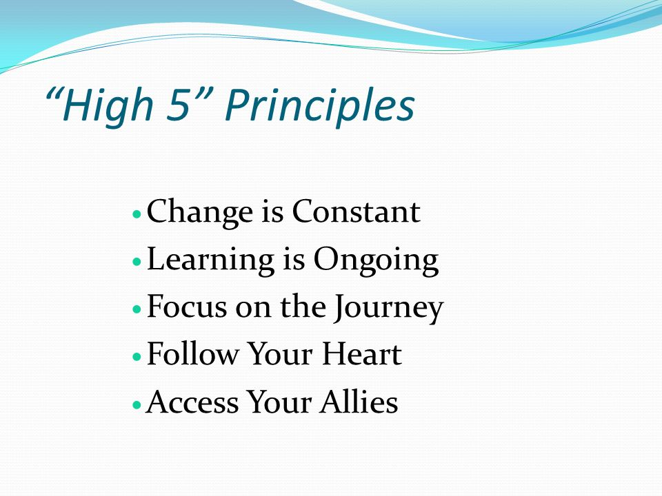 High 5 Principles Change is Constant Learning is Ongoing Focus on the Journey Follow Your Heart Access Your Allies