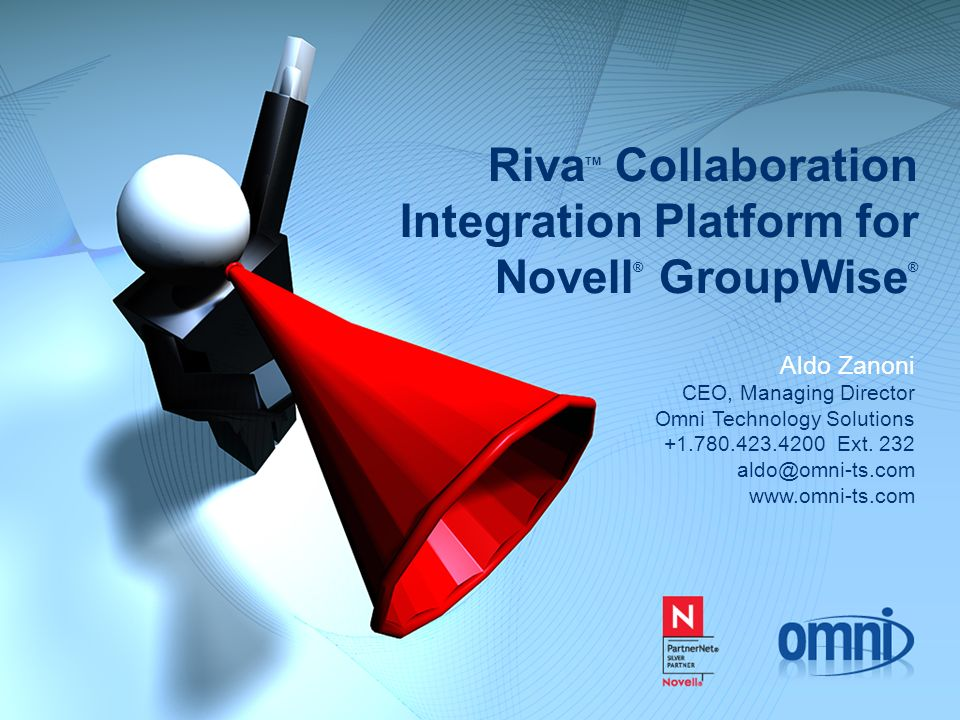 Riva TM Collaboration Integration Platform for Novell ® GroupWise ® Aldo Zanoni CEO, Managing Director Omni Technology Solutions +1.780.423.4200 Ext.
