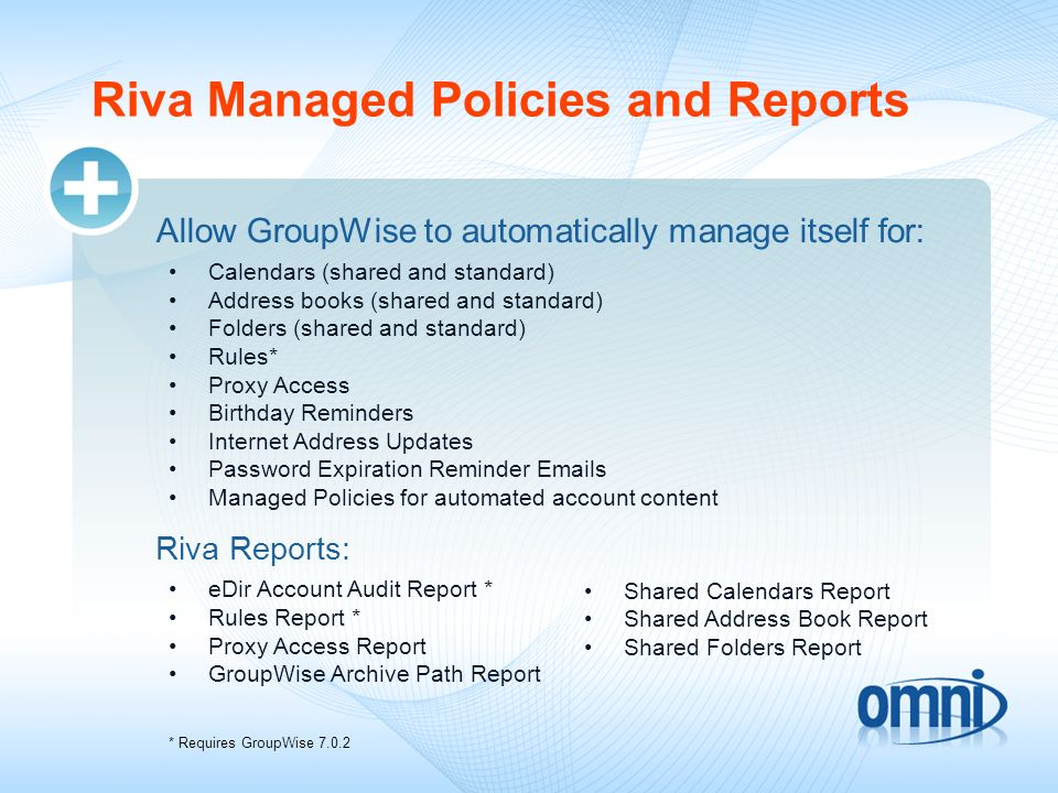 Riva Managed Policies and Reports Allow GroupWise to automatically manage itself for: Calendars (shared and standard) Address books (shared and standa