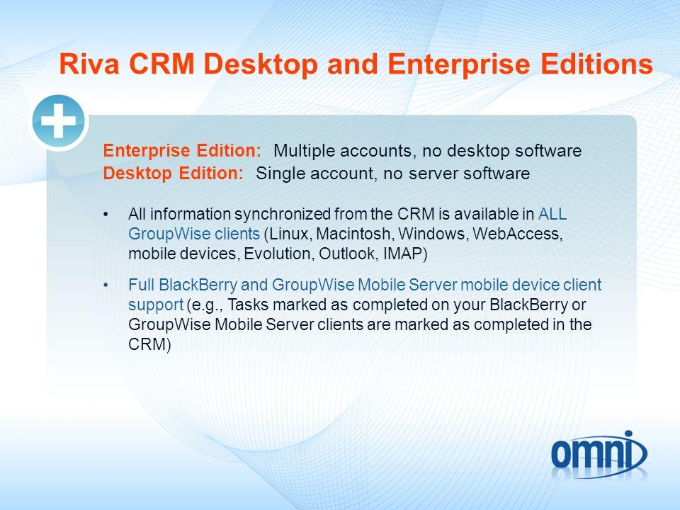 Riva CRM Desktop and Enterprise Editions Enterprise Edition: Multiple accounts, no desktop software Desktop Edition: Single account, no server softwar