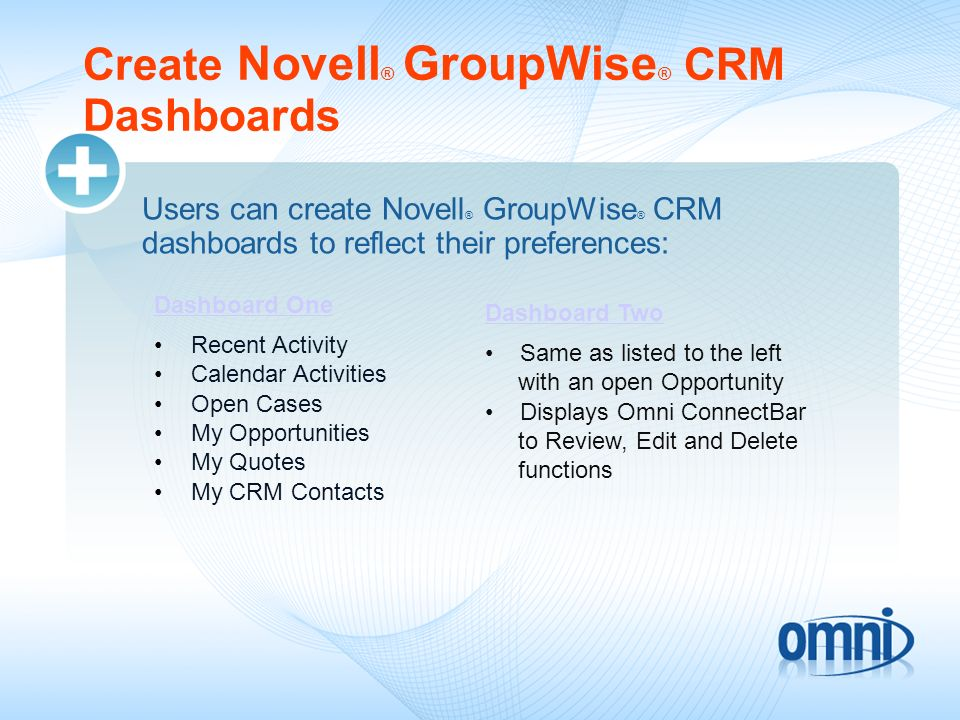 Create Novell ® GroupWise ® CRM Dashboards Users can create Novell ® GroupWise ® CRM dashboards to reflect their preferences: Dashboard One Recent Act