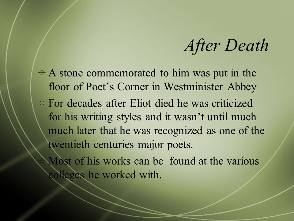 After Death A stone commemorated to him was put in the floor of Poets Corner in Westminister Abbey For decades after Eliot died he was criticized for his writing styles and it wasnt until much much later that he was recognized as one of the twentieth centuries major poets.