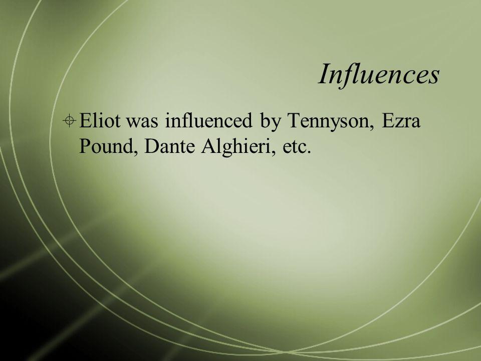 Influences Eliot was influenced by Tennyson, Ezra Pound, Dante Alghieri, etc.