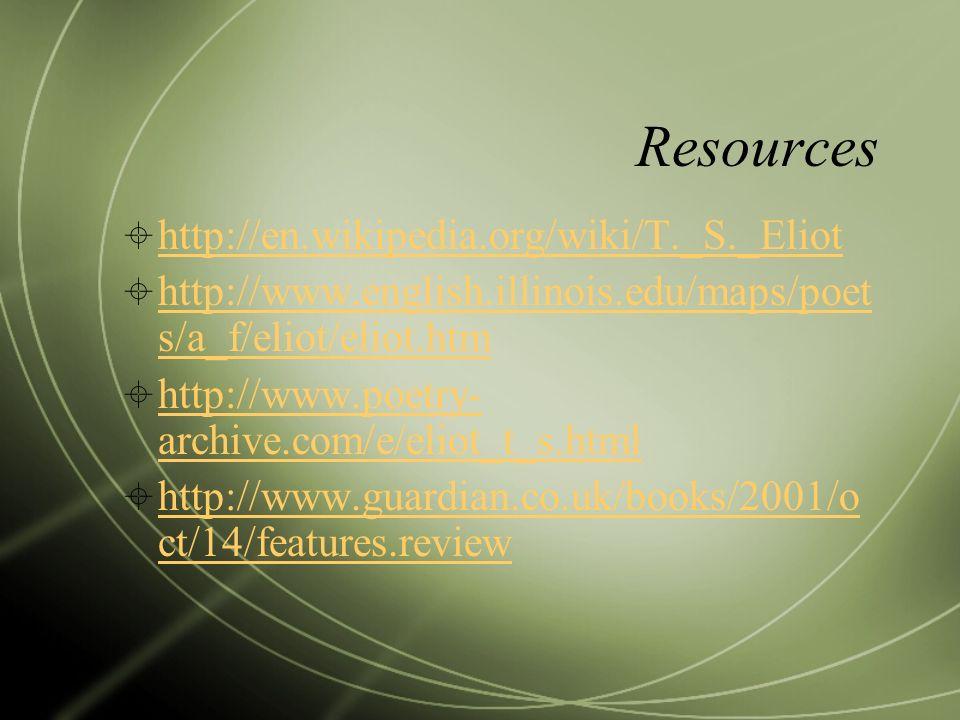Resources http://en.wikipedia.org/wiki/T._S._Eliot http://www.english.illinois.edu/maps/poet s/a_f/eliot/eliot.htm http://www.english.illinois.edu/maps/poet s/a_f/eliot/eliot.htm http://www.poetry- archive.com/e/eliot_t_s.html http://www.poetry- archive.com/e/eliot_t_s.html http://www.guardian.co.uk/books/2001/o ct/14/features.review http://www.guardian.co.uk/books/2001/o ct/14/features.review