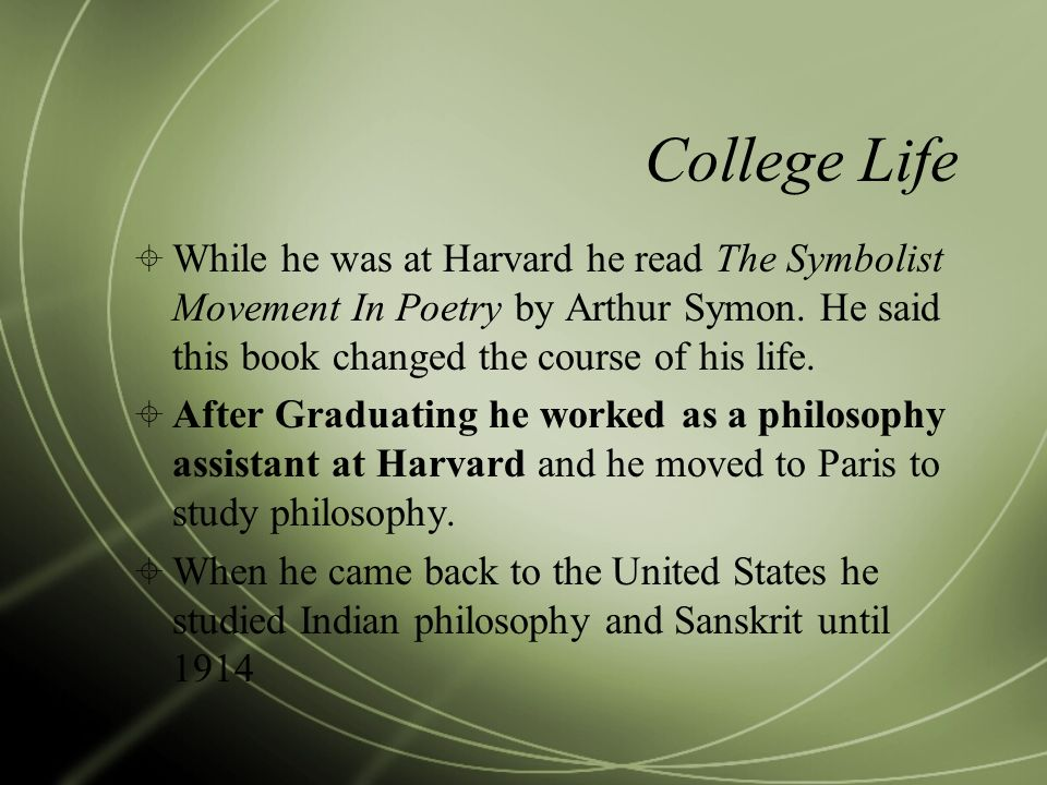 College Life While he was at Harvard he read The Symbolist Movement In Poetry by Arthur Symon. He said this book changed the course of his life. After