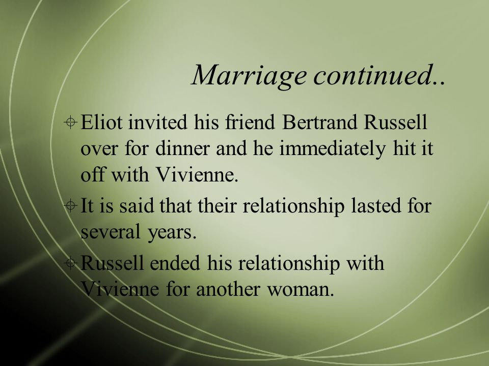 Marriage continued.. Eliot invited his friend Bertrand Russell over for dinner and he immediately hit it off with Vivienne. It is said that their rela