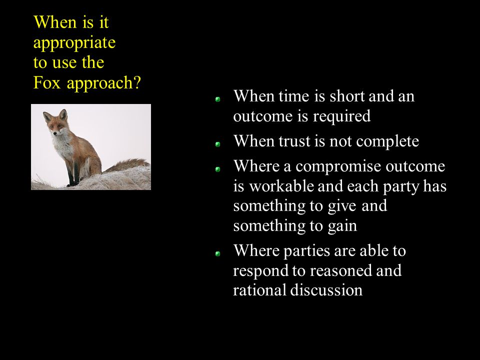 When is it appropriate to use the Fox approach? When time is short and an outcome is required When trust is not complete Where a compromise outcome is