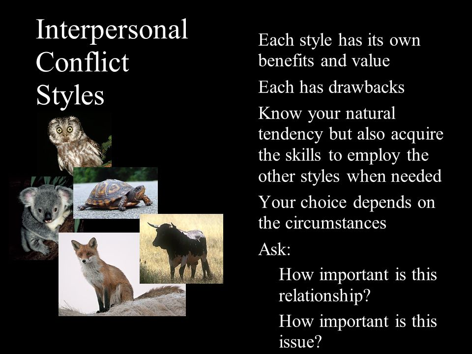 Interpersonal Conflict Styles Each style has its own benefits and value Each has drawbacks Know your natural tendency but also acquire the skills to e