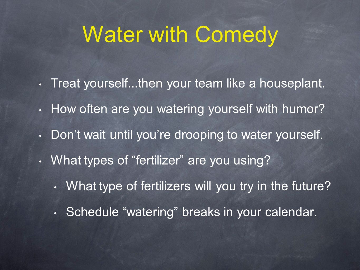 Water with Comedy Treat yourself...then your team like a houseplant.