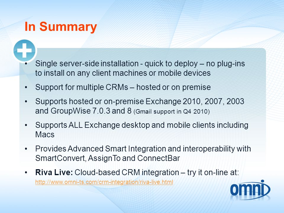 In Summary Single server-side installation - quick to deploy – no plug-ins to install on any client machines or mobile devices Support for multiple CRMs – hosted or on premise Supports hosted or on-premise Exchange 2010, 2007, 2003 and GroupWise 7.0.3 and 8 (Gmail support in Q4 2010) Supports ALL Exchange desktop and mobile clients including Macs Provides Advanced Smart Integration and interoperability with SmartConvert, AssignTo and ConnectBar Riva Live: Cloud-based CRM integration – try it on-line at: http://www.omni-ts.com/crm-integration/riva-live.html http://www.omni-ts.com/crm-integration/riva-live.html