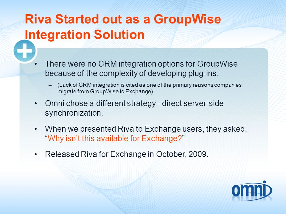 Riva Helps Close the User Adoption Gap: Highly scalable, server-to-server solution Transparent to end-users - no plug-ins or mobile applications to install and manage Resolves many of the causes of lack of adoption –CRM Interface is clunky –Problems caused by legacy Outlook plug-ins –Users dont want to change the way they work –Perceived complexity –Takes too much time –Doesnt work on my BlackBerry or iPhone –Double data entry –Poor integration