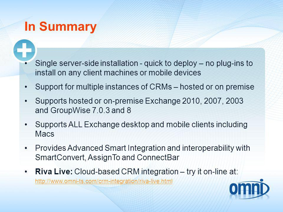 In Summary Single server-side installation - quick to deploy – no plug-ins to install on any client machines or mobile devices Support for multiple instances of CRMs – hosted or on premise Supports hosted or on-premise Exchange 2010, 2007, 2003 and GroupWise and 8 Supports ALL Exchange desktop and mobile clients including Macs Provides Advanced Smart Integration and interoperability with SmartConvert, AssignTo and ConnectBar Riva Live: Cloud-based CRM integration – try it on-line at: