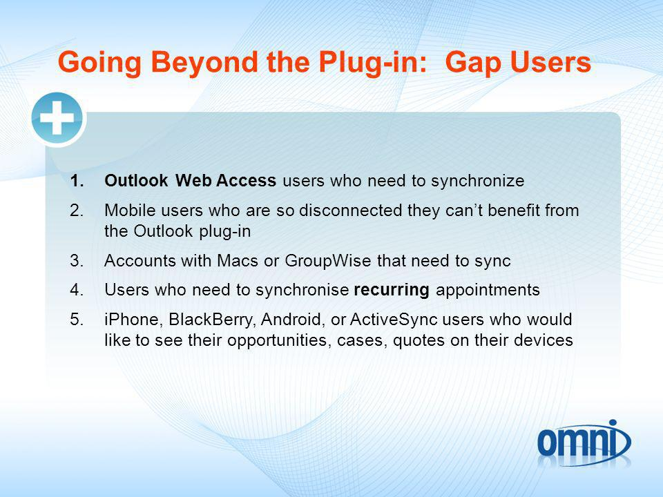Identifying Gap Users 6.Users who need to synchronize with more than one instance of Dynamics CRM or with two different CRMs 7.Accounts with custom requirements or need to sync custom fields or categories 8.BPOS (Exchange On-line) users whose needs aren t being satisfied with the Outlook plug-in 9.Accounts where administrators want to control what gets synched to user accounts 10.Administration requirements that cant be met by the current options