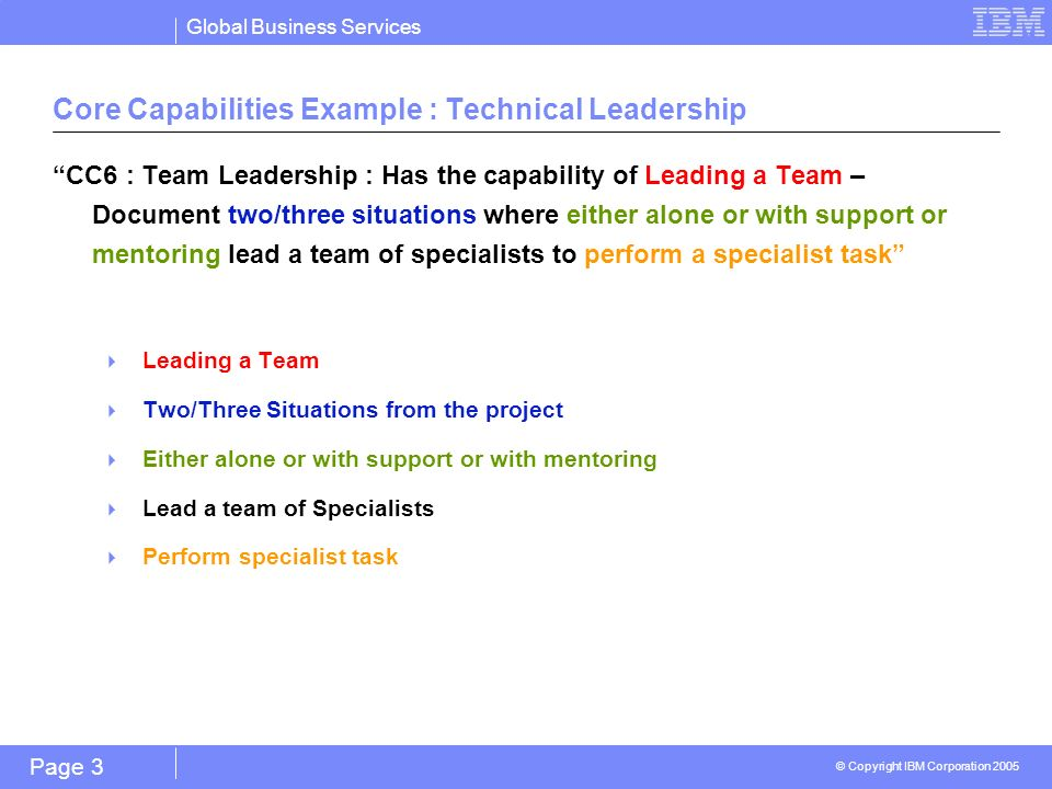 Global Business Services © Copyright IBM Corporation 2005 Page 3 Core Capabilities Example : Technical Leadership CC6 : Team Leadership : Has the capability of Leading a Team – Document two/three situations where either alone or with support or mentoring lead a team of specialists to perform a specialist task Leading a Team Two/Three Situations from the project Either alone or with support or with mentoring Lead a team of Specialists Perform specialist task