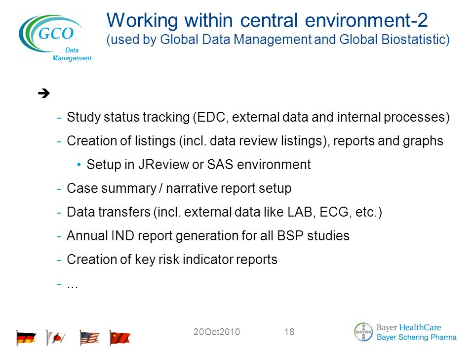 GCO Data Management 20Oct201018 Working within central environment-2 (used by Global Data Management and Global Biostatistic) -Study status tracking (EDC, external data and internal processes) -Creation of listings (incl.